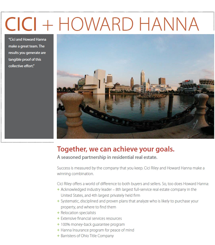 Together, we can achieve your goals. A seasoned partnership in residential real estate. Success is measured by the company that you keep. Cici Riley and Howard Hanna make a winning combination. Cici Riley offers a world of difference to both buyers and sellers. So, too does Howard Hanna: Acknowledged industry leader � 8th largest full-service real estate company in the  United States, and 4th largest privately held firm. Systematic, disciplined and proven plans that analyze who is likely to purchase your property, and where to find them. Relocation specialists. Extensive financial services resources. 100% money-back guarantee program. Hanna Insurance program for peace of mind. Barristers of Ohio Title Company